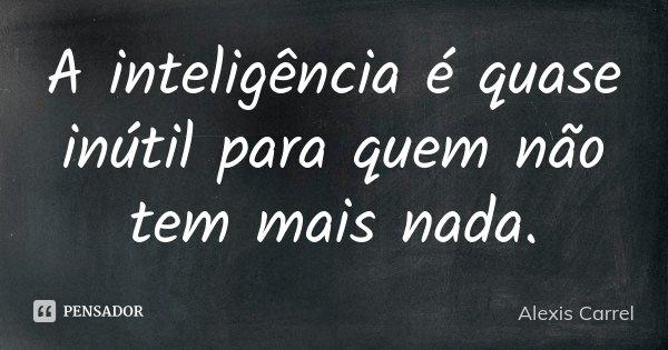 A inteligência é quase inútil para quem não tem mais nada.... Frase de Alexis Carrel.