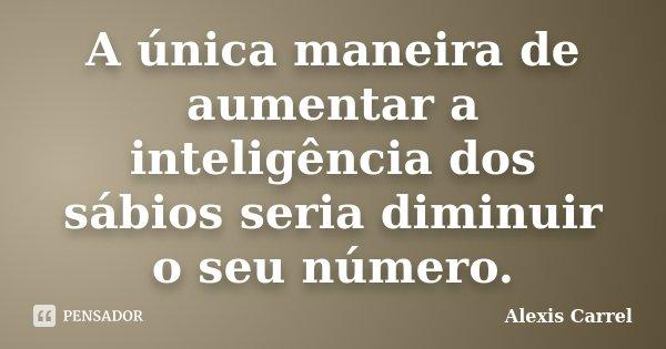 A única maneira de aumentar a inteligência dos sábios seria diminuir o seu número.... Frase de Alexis Carrel.