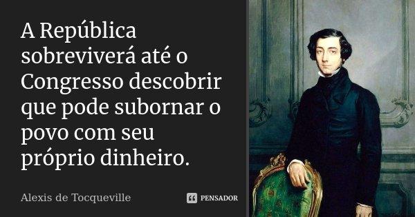 A República sobreviverá até o Congresso descobrir que pode subornar o povo com seu próprio dinheiro.... Frase de Alexis de Tocqueville.