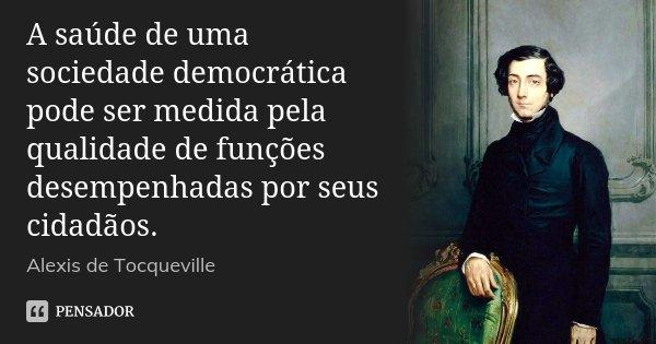 A saúde de uma sociedade democrática pode ser medida pela qualidade de funções desempenhadas por seus cidadãos.... Frase de Alexis de Tocqueville.