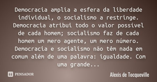 Democracia amplia a esfera da liberdade individual, o socialismo a restringe. Democracia atribui todo o valor possível de cada homem; socialismo faz de cada hom... Frase de Alexis de Tocqueville.