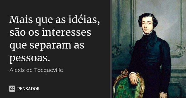 Mais que as idéias, são os interesses que separam as pessoas.... Frase de Alexis de Tocqueville.