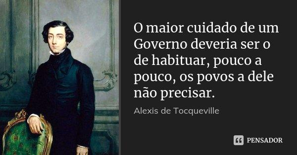 O maior cuidado de um Governo deveria ser o de habituar, pouco a pouco, os povos a dele não precisar.... Frase de Alexis de Tocqueville.