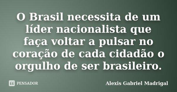 O Brasil necessita de um líder nacionalista que faça voltar a pulsar no coração de cada cidadão o orgulho de ser brasileiro.... Frase de Alexis Gabriel Madrigal.