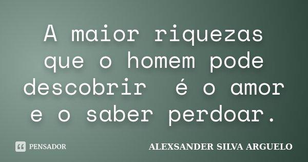 A maior riquezas que o homem pode descobrir é o amor e o saber perdoar.... Frase de Alexsander Silva Arguelo.