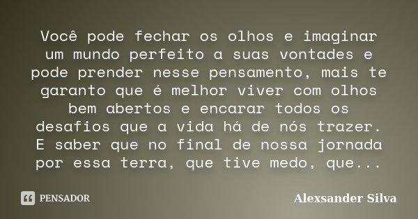 Você pode fechar os olhos e imaginar um mundo perfeito a suas vontades e pode prender nesse pensamento, mais te garanto que é melhor viver com olhos bem abertos... Frase de Alexsander Silva.