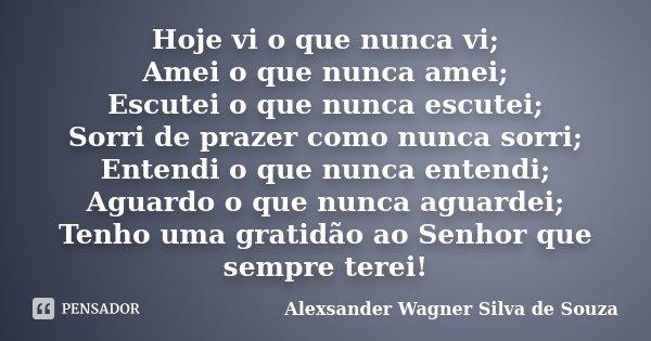 Hoje vi o que nunca vi; Amei o que nunca amei; Escutei o que nunca escutei; Sorri de prazer como nunca sorri; Entendi o que nunca entendi; Aguardo o que nunca a... Frase de Alexsander Wagner Silva de Souza.