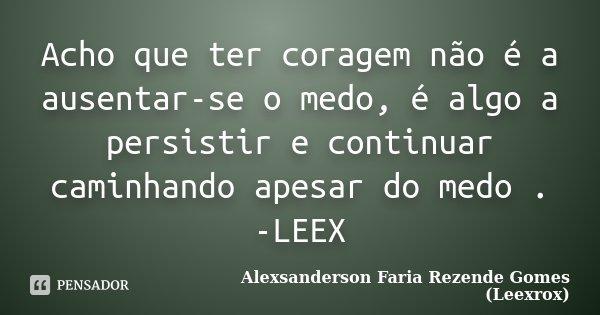 Acho que ter coragem não é a ausentar-se o medo, é algo a persistir e continuar caminhando apesar do medo . -LEEX... Frase de Alexsanderson Faria Rezende Gomes ( Leexrox ).