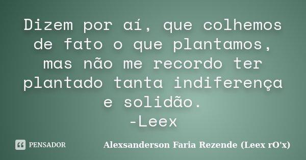 Dizem por aí, que colhemos de fato o que plantamos, mas não me recordo ter plantado tanta indiferença e solidão. -Leex... Frase de Alexsanderson Faria Rezende (Leex rO'x).
