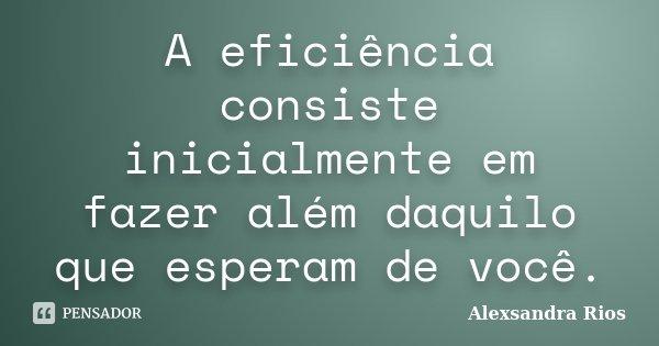 A eficiência consiste inicialmente em fazer além daquilo que esperam de você.... Frase de Alexsandra Rios.