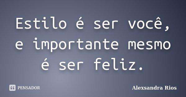Estilo é ser você, e importante mesmo é ser feliz.... Frase de Alexsandra Rios.