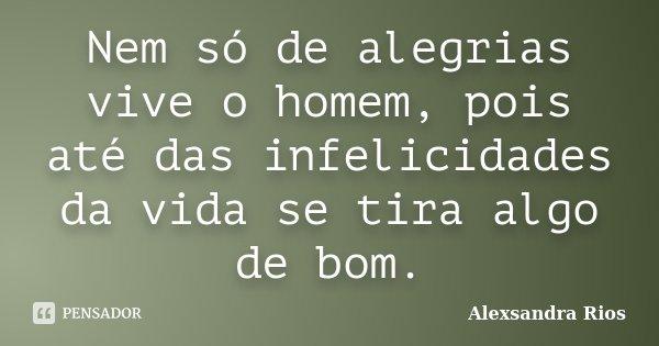 Nem só de alegrias vive o homem, pois até das infelicidades da vida se tira algo de bom.... Frase de Alexsandra Rios.