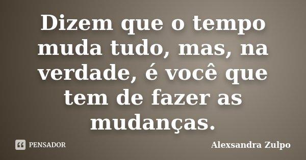 Dizem que o tempo muda tudo, mas, na verdade, é você que tem de fazer as mudanças.... Frase de Alexsandra Zulpo.