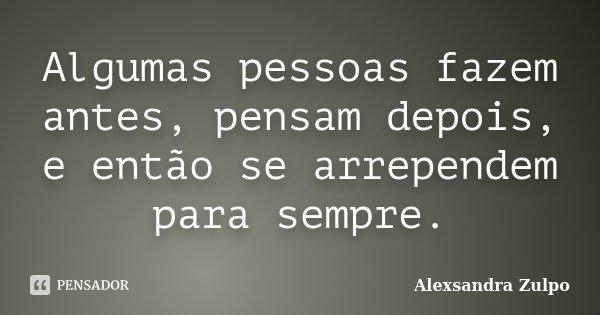 Algumas pessoas fazem antes, pensam depois, e então se arrependem para sempre.... Frase de Alexsandra Zulpo.