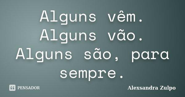 Alguns vêm. Alguns vão. Alguns são, para sempre.... Frase de Alexsandra Zulpo.