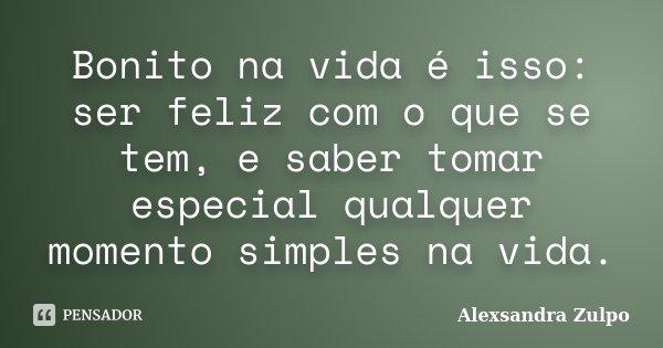 Bonito na vida é isso: ser feliz com o que se tem, e saber tomar especial qualquer momento simples na vida.... Frase de Alexsandra Zulpo.