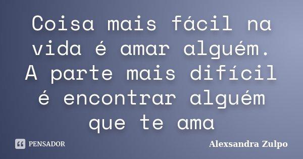 Coisa mais fácil na vida é amar alguém. A parte mais difícil é encontrar alguém que te ama... Frase de Alexsandra Zulpo.