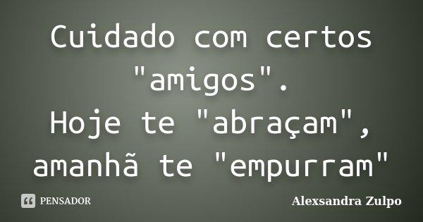 """Cuidado com certos """"amigos"""". Hoje te """"abraçam"""", amanhã te """"empurram""""... Frase de Alexsandra Zulpo."""