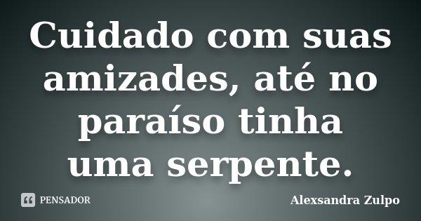 Cuidado com suas amizades, até no paraíso tinha uma serpente.... Frase de Alexsandra Zulpo.
