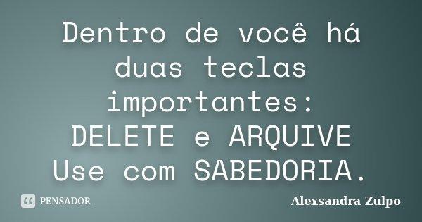Dentro de você há duas teclas importantes: DELETE e ARQUIVE Use com SABEDORIA.... Frase de Alexsandra Zulpo.