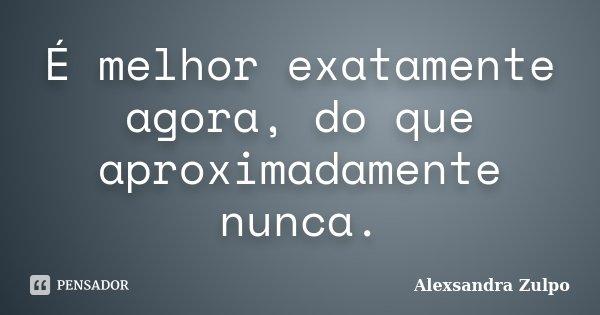 É melhor exatamente agora, do que aproximadamente nunca.... Frase de Alexsandra Zulpo.