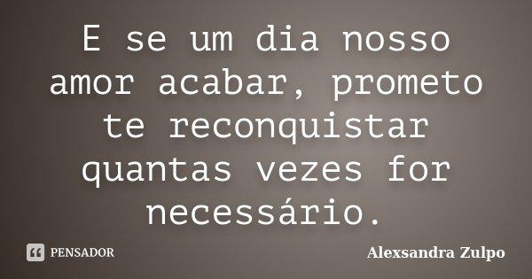 E se um dia nosso amor acabar, prometo te reconquistar quantas vezes for necessário.... Frase de Alexsandra Zulpo.
