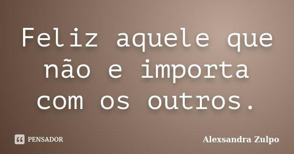 Feliz aquele que não e importa com os outros.... Frase de Alexsandra Zulpo.