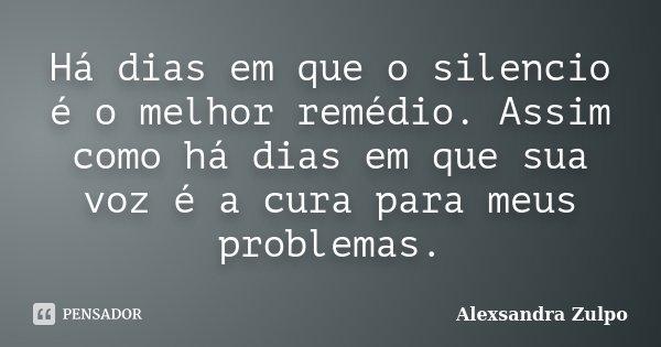 Há dias em que o silencio é o melhor remédio. Assim como há dias em que sua voz é a cura para meus problemas.... Frase de Alexsandra Zulpo.