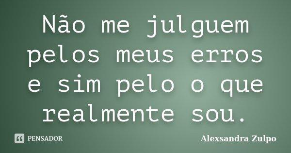 Não me julguem pelos meus erros e sim pelo o que realmente sou.... Frase de Alexsandra Zulpo.