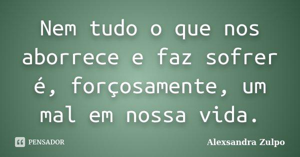 Nem tudo o que nos aborrece e faz sofrer é, forçosamente, um mal em nossa vida.... Frase de Alexsandra Zulpo.