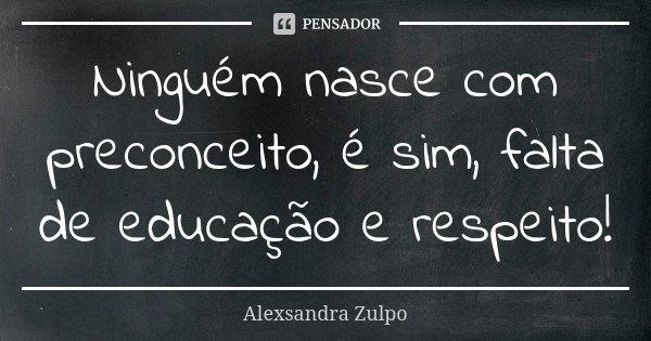 Ninguém nasce com preconceito, é sim, falta de educação e respeito!... Frase de Alexsandra Zulpo.