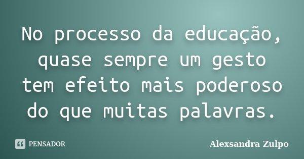 No processo da educação, quase sempre um gesto tem efeito mais poderoso do que muitas palavras.... Frase de Alexsandra Zulpo.