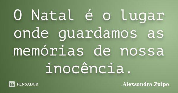 O Natal é o lugar onde guardamos as memórias de nossa inocência.... Frase de Alexsandra Zulpo.