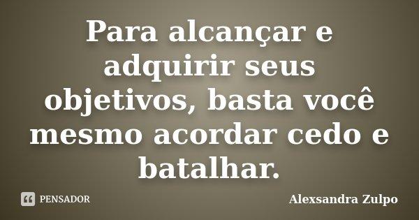Para alcançar e adquirir seus objetivos, basta você mesmo acordar cedo e batalhar.... Frase de Alexsandra Zulpo.