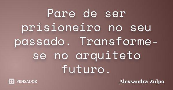 Pare de ser prisioneiro no seu passado. Transforme-se no arquiteto futuro.... Frase de Alexsandra Zulpo.