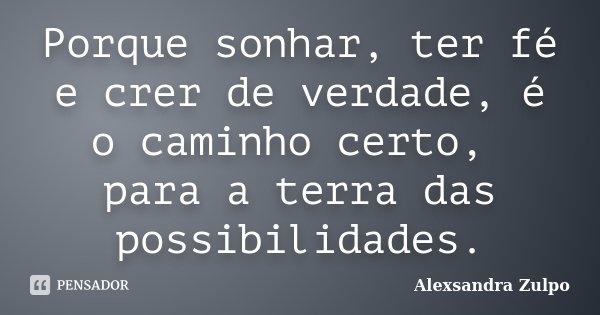 Porque sonhar, ter fé e crer de verdade, é o caminho certo, para a terra das possibilidades.... Frase de Alexsandra Zulpo.