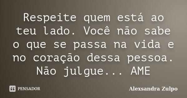 Respeite quem está ao teu lado. Você não sabe o que se passa na vida e no coração dessa pessoa. Não julgue... AME... Frase de Alexsandra Zulpo.