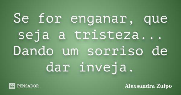 Se for enganar, que seja a tristeza... Dando um sorriso de dar inveja.... Frase de Alexsandra Zulpo.