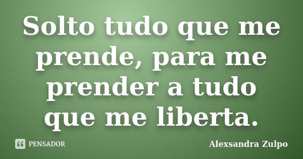 Solto tudo que me prende, para me prender a tudo que me liberta.... Frase de Alexsandra Zulpo.