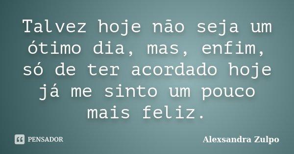 Talvez hoje nâo seja um otimo dia, mas em fim, só de ter acordado hoje já me sinto um pouco mais feliz.... Frase de Alexsandra Zulpo.