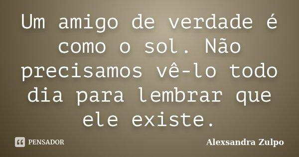 Um amigo de verdade é como o sol. Não precisamos vê-lo todo dia para lembrar que ele existe.... Frase de Alexsandra Zulpo.