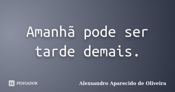 Amanha Pode Ser Tarde Demais Alexsandro Aparecido De