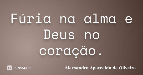 Fúria na alma e Deus no coraçâo.... Frase de Alexsandro Aparecido de Oliveira.