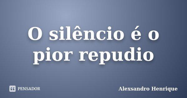 O silêncio é o pior repudio... Frase de Alexsandro Henrique.