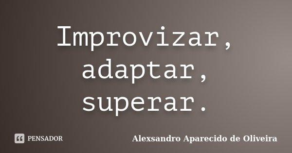 Improvizar, adaptar, superar.... Frase de Alexsandro Aparecido de Oliveira.
