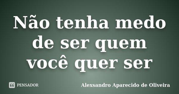 Não tenha medo de ser quem você quer ser... Frase de Alexsandro Aparecido de Oliveira.