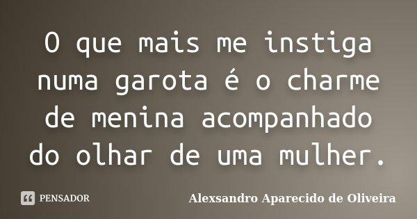 O que mais me instiga numa garota é o charme de menina acompanhado do olhar de uma mulher.... Frase de Alexsandro Aparecido de Oliveira.