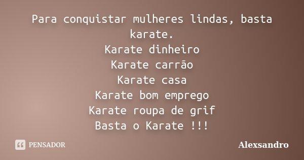 Para conquistar mulheres lindas, basta karate. Karate dinheiro Karate carrão Karate casa Karate bom emprego Karate roupa de grif Basta o Karate !!!... Frase de Alexsandro.