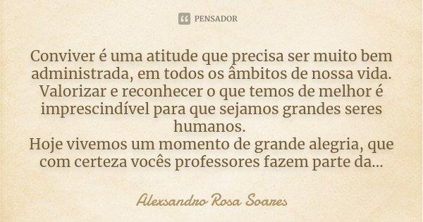 Conviver é uma atitude que precisa ser muito bem administrada, em todos os âmbitos de nossa vida. Valorizar e reconhecer o que temos de melhor é imprescindível ... Frase de Alexsandro Rosa Soares.