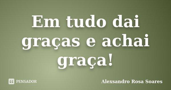 Em tudo dai graças e achai graça!... Frase de Alexsandro Rosa Soares.
